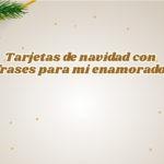 Tarjetas navideñas con frases para mi enamorado